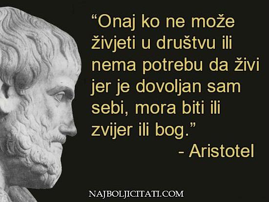 """""""Onaj ko ne može živjeti u društvu ili nema potrebu da živi jer je dovoljan sam sebi, mora biti ili zvijer ili bog - aristotel."""""""
