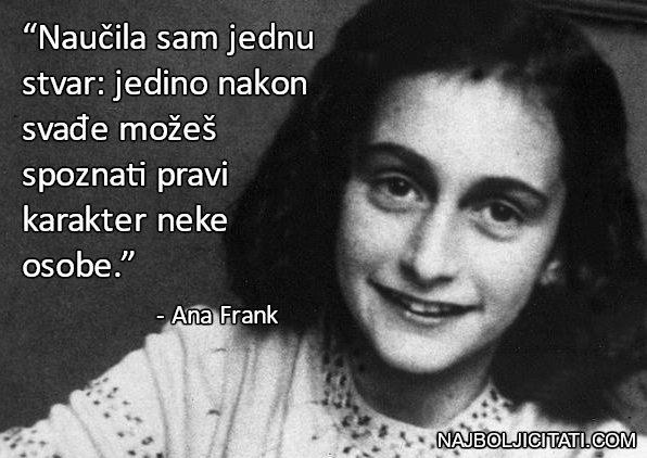 """""""Naučila sam jednu stvar: jedino nakon svađe možeš spoznati pravi karakter neke osobe."""" - Anne Frank dnevnik"""