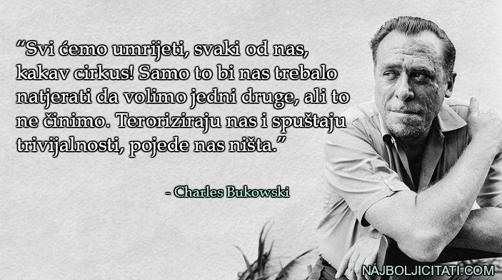 """""""Svi ćemo umrijeti, svaki od nas, kakav cirkus! Samo to bi nas trebalo natjerati da volimo jedni druge, ali to ne činimo. Teroriziraju nas i spuštaju trivijalnosti, pojede nas ništa."""" - Charles Bukowski"""