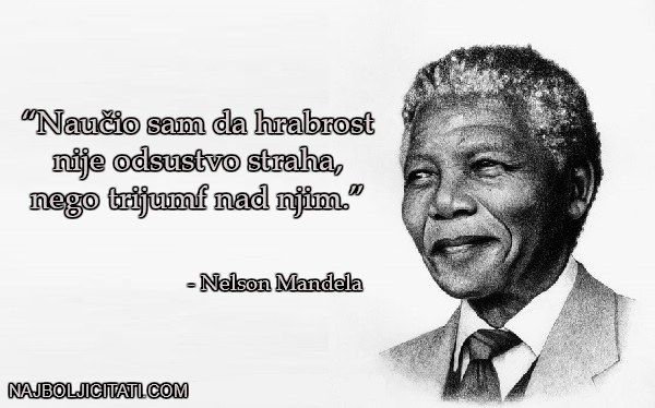 Naučio sam da hrabrost nije odsustvo straha, nego trijumf nad njim. - NELSON MANDELA