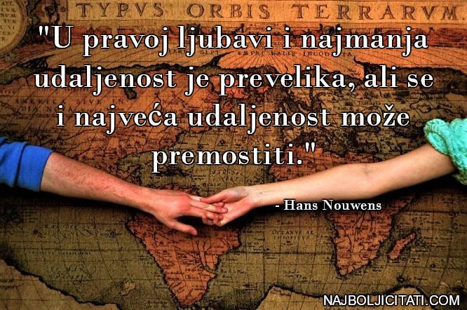 """""""U pravoj ljubavi i najmanja udaljenost je prevelika, ali se i najveća udaljenost može premostiti."""" - Hans Nouwens"""