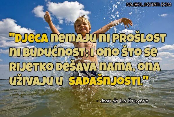 Djeca nemaju ni prošlost ni budućnost; i ono što se rijetko dešava nama, ona uživaju u sadašnjosti